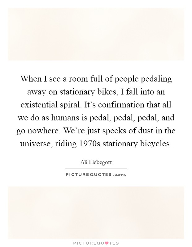 When I see a room full of people pedaling away on stationary bikes, I fall into an existential spiral. It's confirmation that all we do as humans is pedal, pedal, pedal, and go nowhere. We're just specks of dust in the universe, riding 1970s stationary bicycles Picture Quote #1