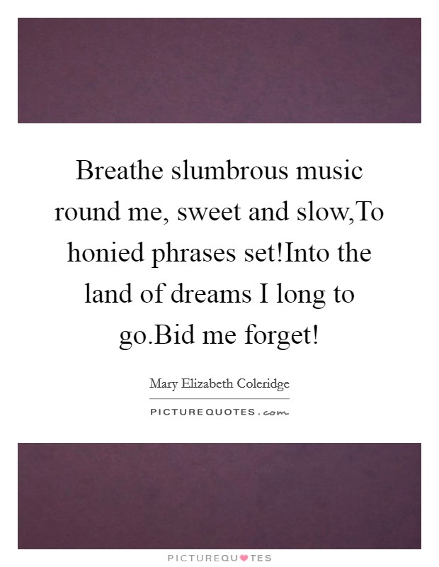 Breathe slumbrous music round me, sweet and slow,To honied phrases set!Into the land of dreams I long to go.Bid me forget! Picture Quote #1