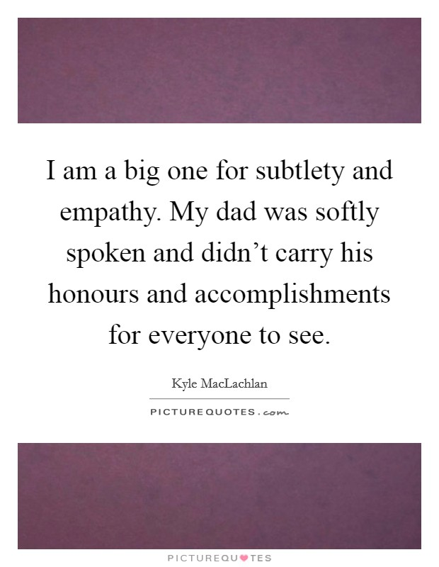 I am a big one for subtlety and empathy. My dad was softly spoken and didn't carry his honours and accomplishments for everyone to see Picture Quote #1