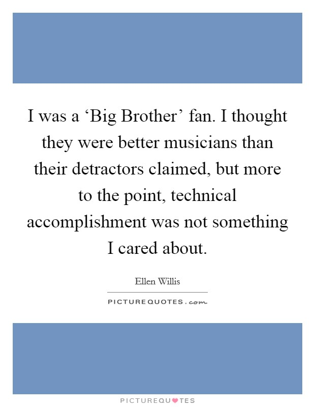 I was a 'Big Brother' fan. I thought they were better musicians than their detractors claimed, but more to the point, technical accomplishment was not something I cared about Picture Quote #1