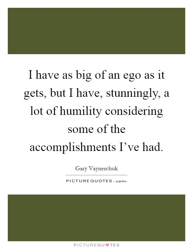 I have as big of an ego as it gets, but I have, stunningly, a lot of humility considering some of the accomplishments I've had Picture Quote #1