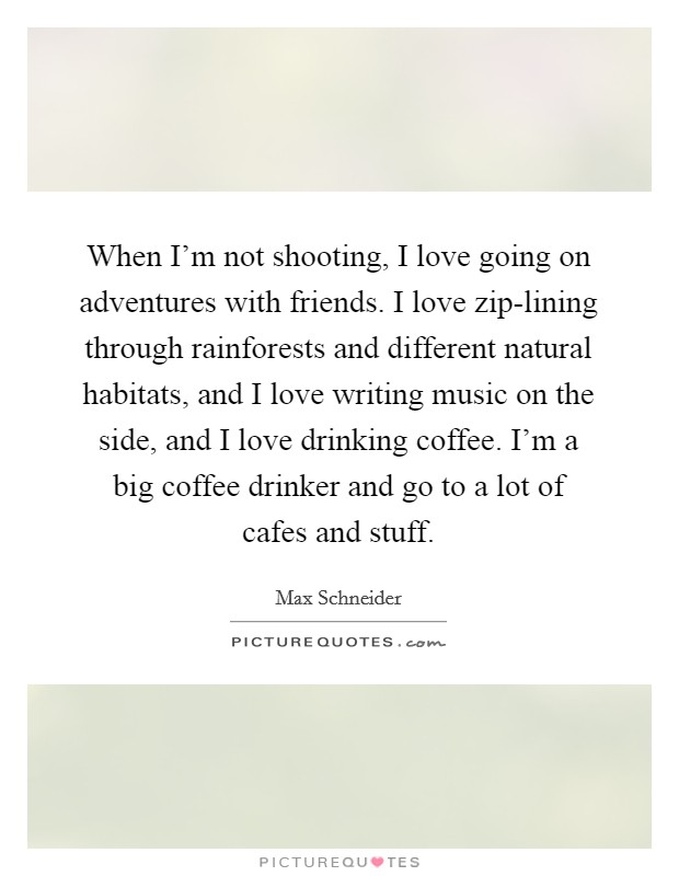 When I'm not shooting, I love going on adventures with friends. I love zip-lining through rainforests and different natural habitats, and I love writing music on the side, and I love drinking coffee. I'm a big coffee drinker and go to a lot of cafes and stuff Picture Quote #1