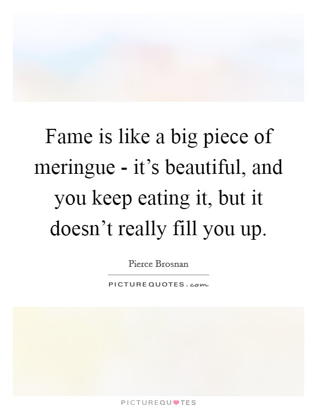 Fame is like a big piece of meringue - it's beautiful, and you keep eating it, but it doesn't really fill you up Picture Quote #1