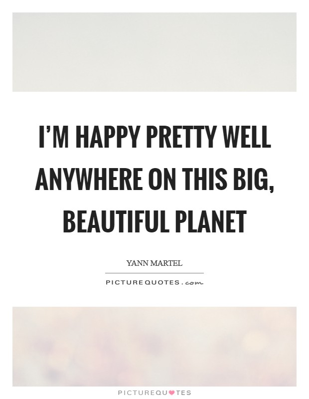 I'm happy pretty well anywhere on this big, beautiful planet Picture Quote #1