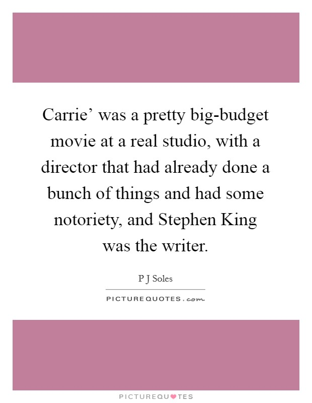 Carrie' was a pretty big-budget movie at a real studio, with a director that had already done a bunch of things and had some notoriety, and Stephen King was the writer Picture Quote #1