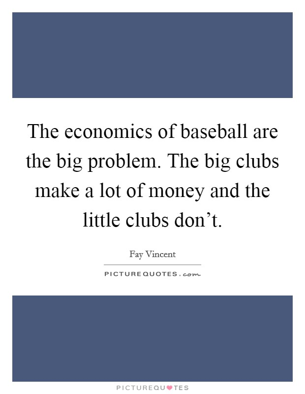 The economics of baseball are the big problem. The big clubs make a lot of money and the little clubs don't. Picture Quote #1