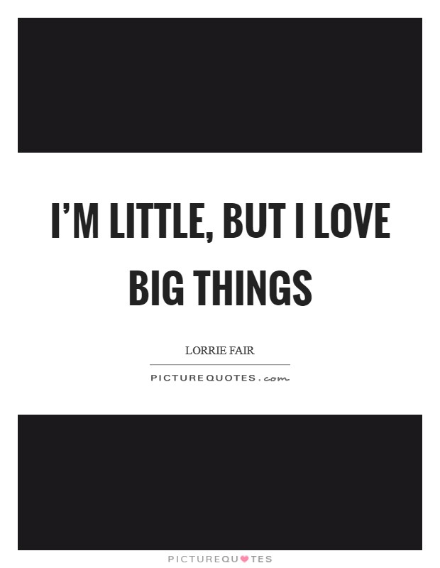 I'm little, but I love big things Picture Quote #1