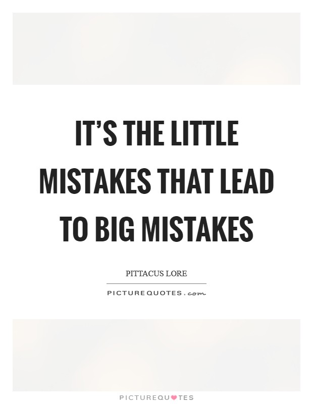 It's the little mistakes that lead to big mistakes Picture Quote #1