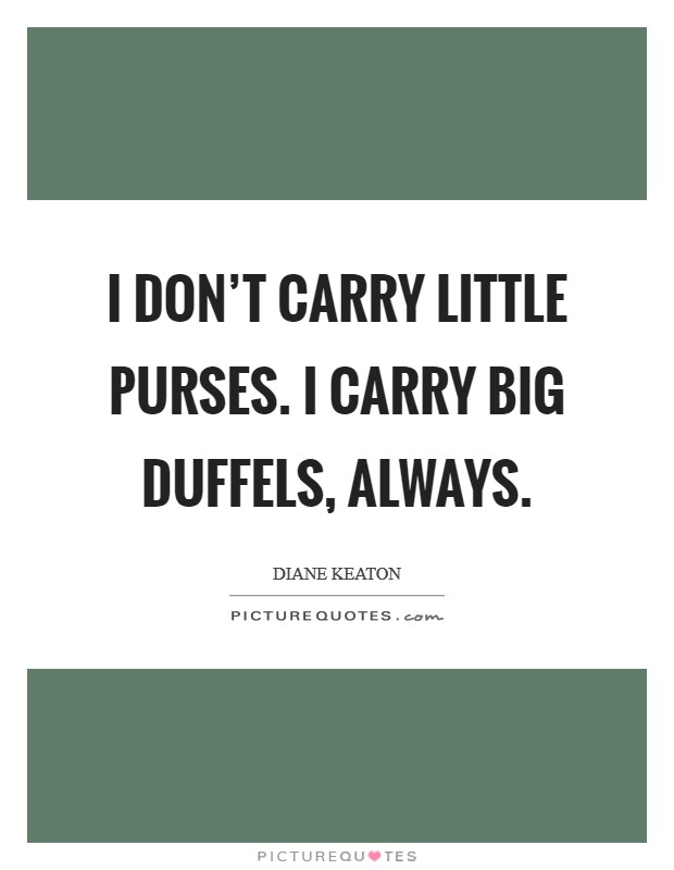 I don't carry little purses. I carry big duffels, always Picture Quote #1