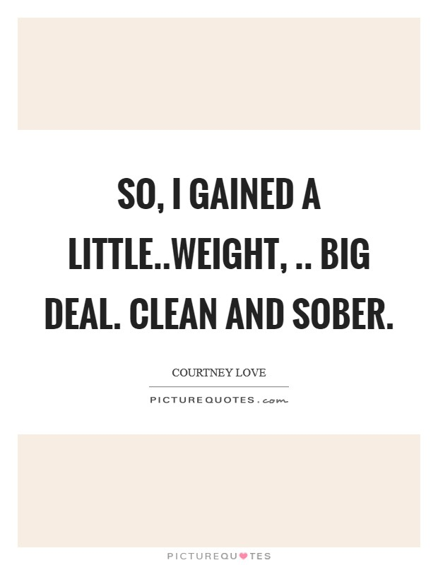 So, I gained a little..weight, .. Big deal. Clean and sober Picture Quote #1