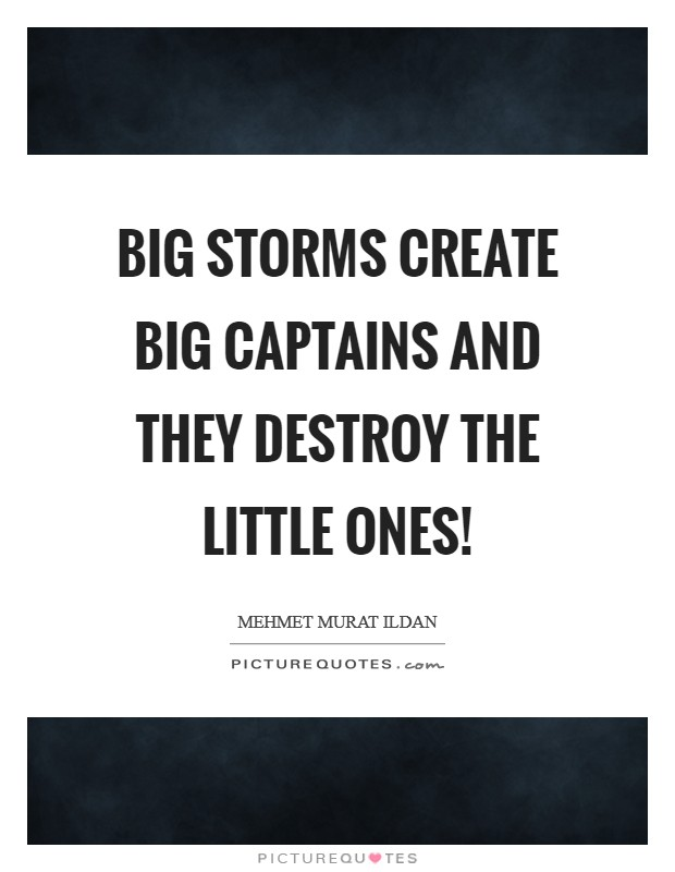 Big storms create big captains and they destroy the little ones! Picture Quote #1
