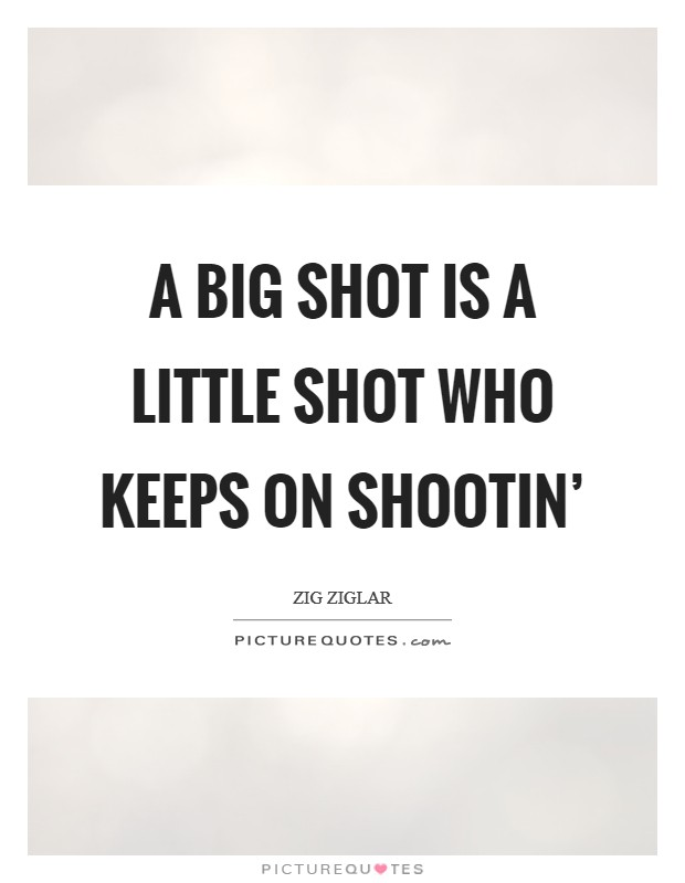 A big shot is a little shot who keeps on shootin' Picture Quote #1