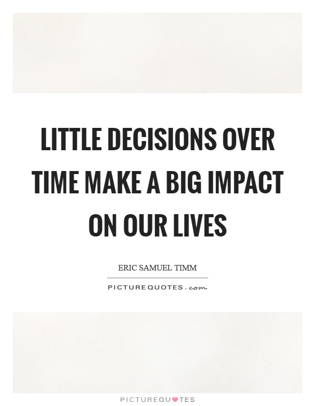 Little decisions over time make a big impact on our lives Picture Quote #1