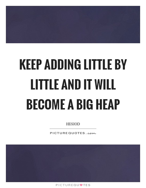 Keep adding little by little and it will become a big heap Picture Quote #1