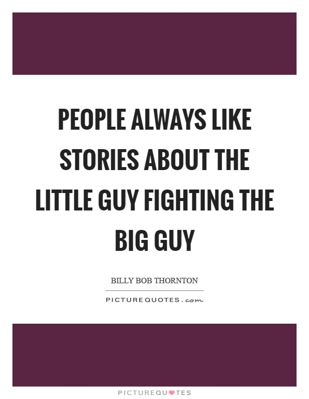 People always like stories about the little guy fighting the big guy Picture Quote #1