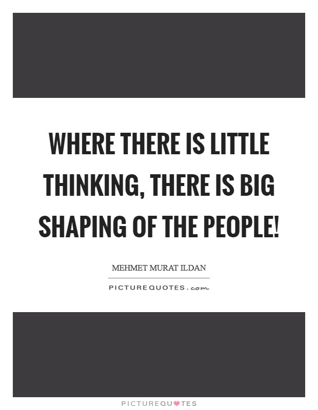 Where there is little thinking, there is big shaping of the people! Picture Quote #1