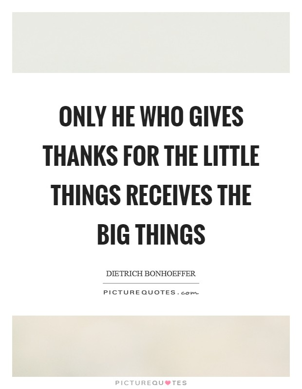 Only he who gives thanks for the little things receives the big things Picture Quote #1