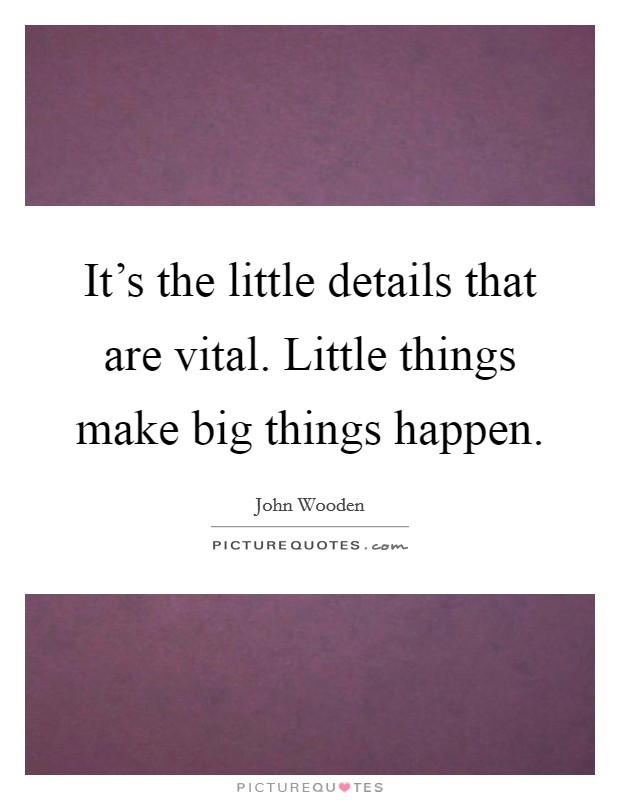 It's the little details that are vital. Little things make big things happen Picture Quote #1