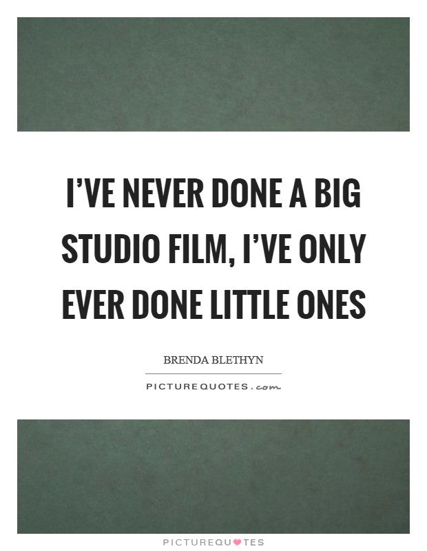 I've never done a big studio film, I've only ever done little ones Picture Quote #1