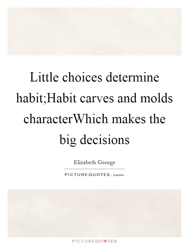 Little choices determine habit;Habit carves and molds characterWhich makes the big decisions Picture Quote #1