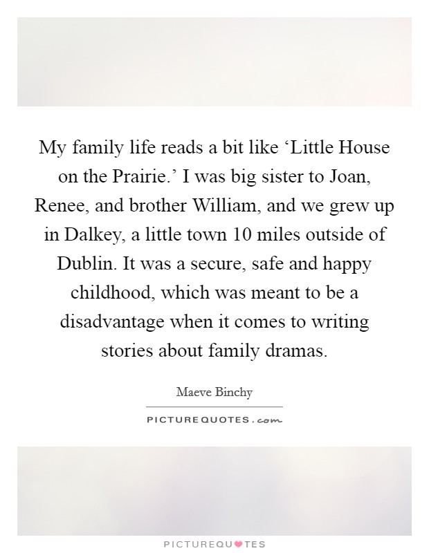 My family life reads a bit like 'Little House on the Prairie.' I was big sister to Joan, Renee, and brother William, and we grew up in Dalkey, a little town 10 miles outside of Dublin. It was a secure, safe and happy childhood, which was meant to be a disadvantage when it comes to writing stories about family dramas Picture Quote #1