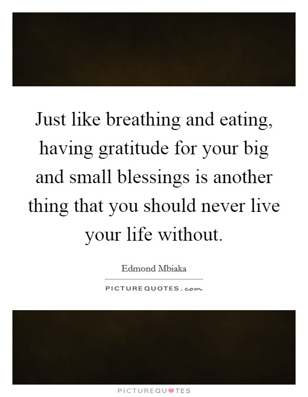 Just like breathing and eating, having gratitude for your big and small blessings is another thing that you should never live your life without Picture Quote #1