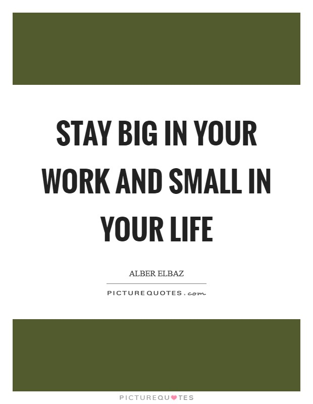 Stay big in your work and small in your life Picture Quote #1