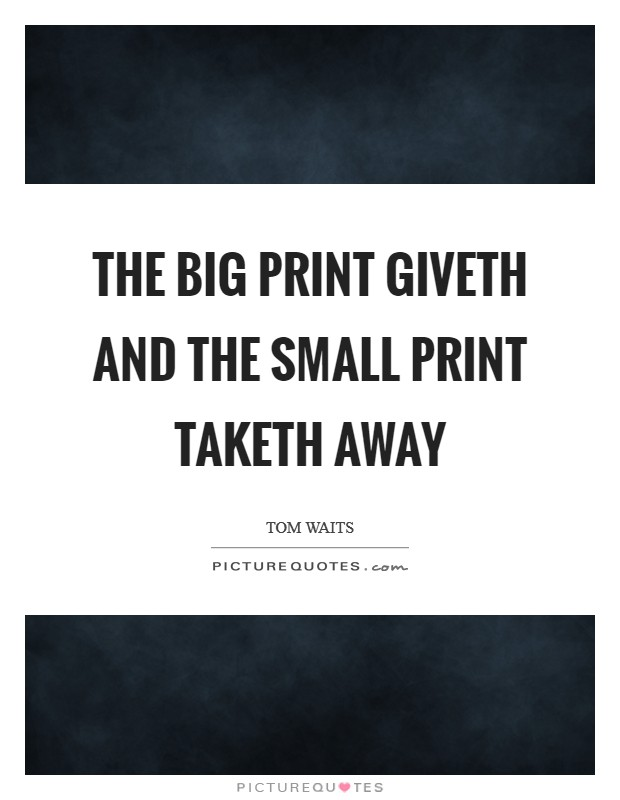 The big print giveth and the small print taketh away Picture Quote #1
