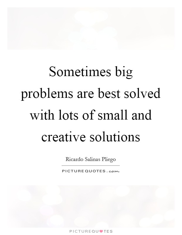 Sometimes Big Problems Are Best Solved With Lots Of Small And Inspiration Best Small Quotes