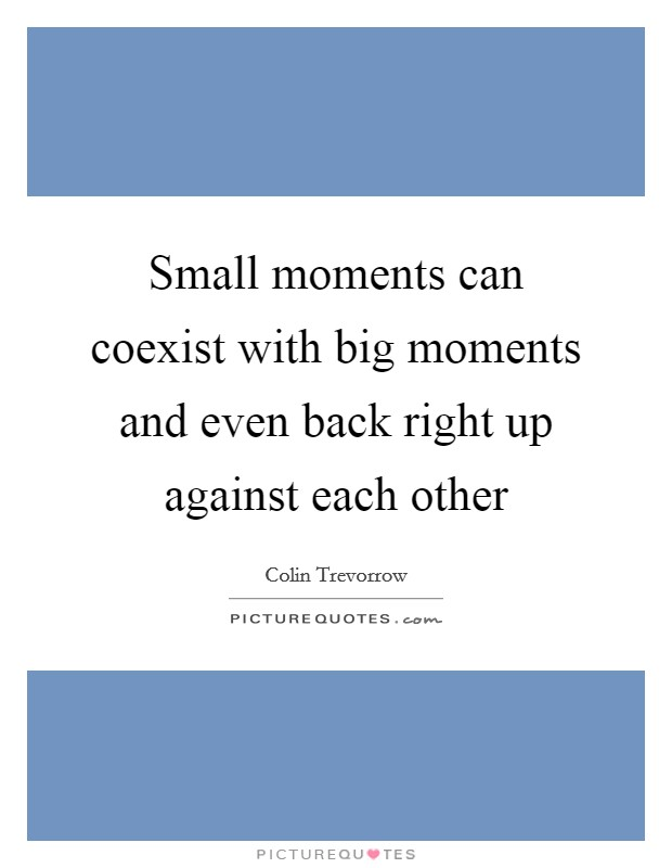 Small moments can coexist with big moments and even back right up against each other Picture Quote #1