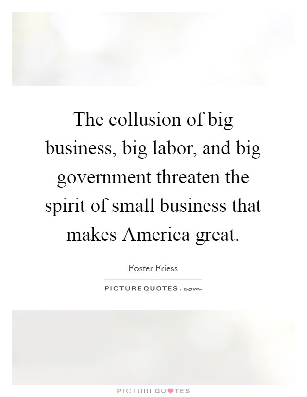 The collusion of big business, big labor, and big government threaten the spirit of small business that makes America great Picture Quote #1