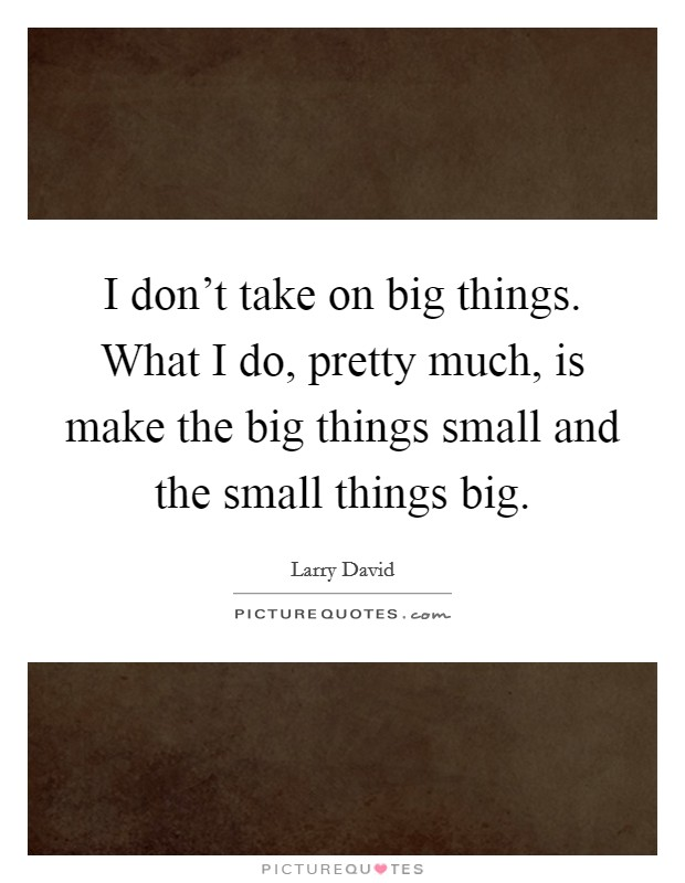 I don't take on big things. What I do, pretty much, is make the big things small and the small things big Picture Quote #1