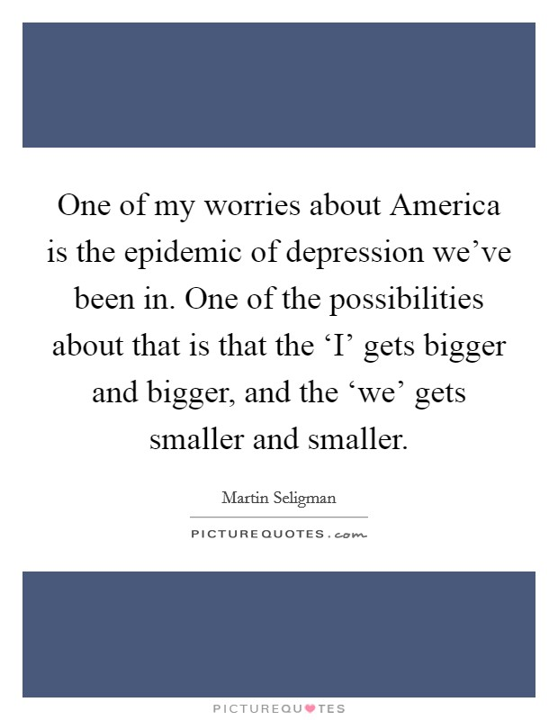 One of my worries about America is the epidemic of depression we've been in. One of the possibilities about that is that the 'I' gets bigger and bigger, and the 'we' gets smaller and smaller Picture Quote #1