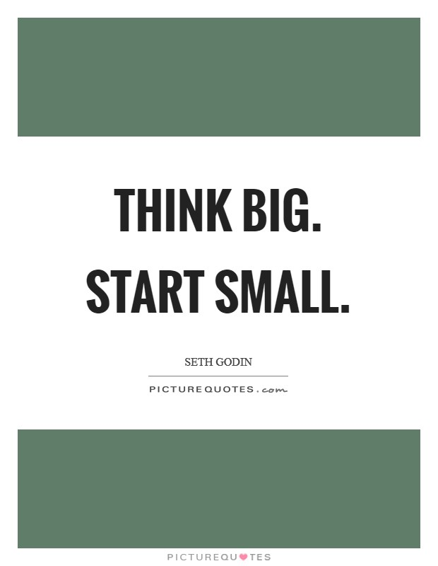 Think big. Start small Picture Quote #1