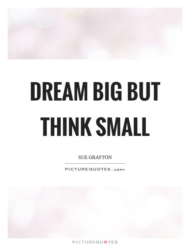 Dream big but think small Picture Quote #1