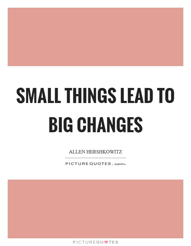 Small things lead to big changes Picture Quote #1