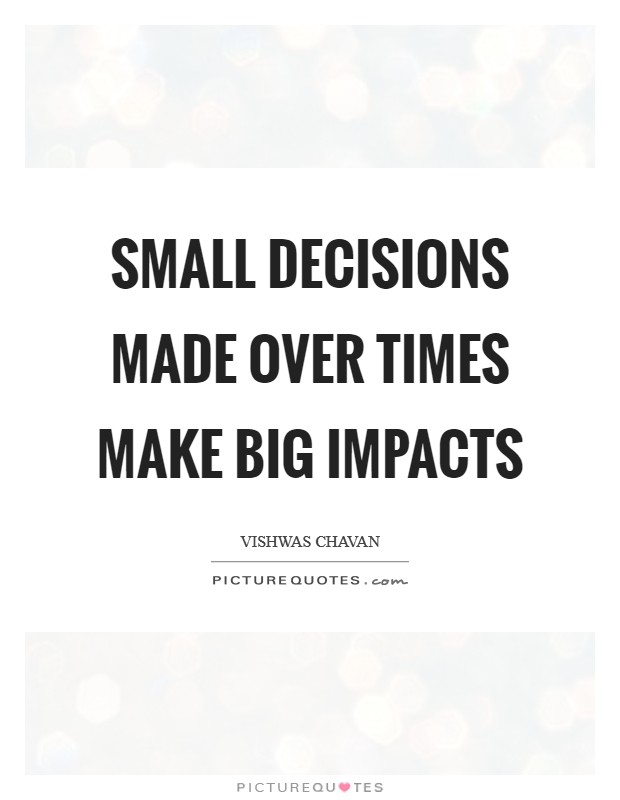 Small decisions made over times make big impacts Picture Quote #1
