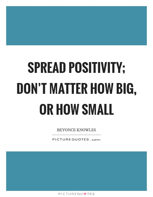 Spread positivity; don't matter how big, or how small Picture Quote #1