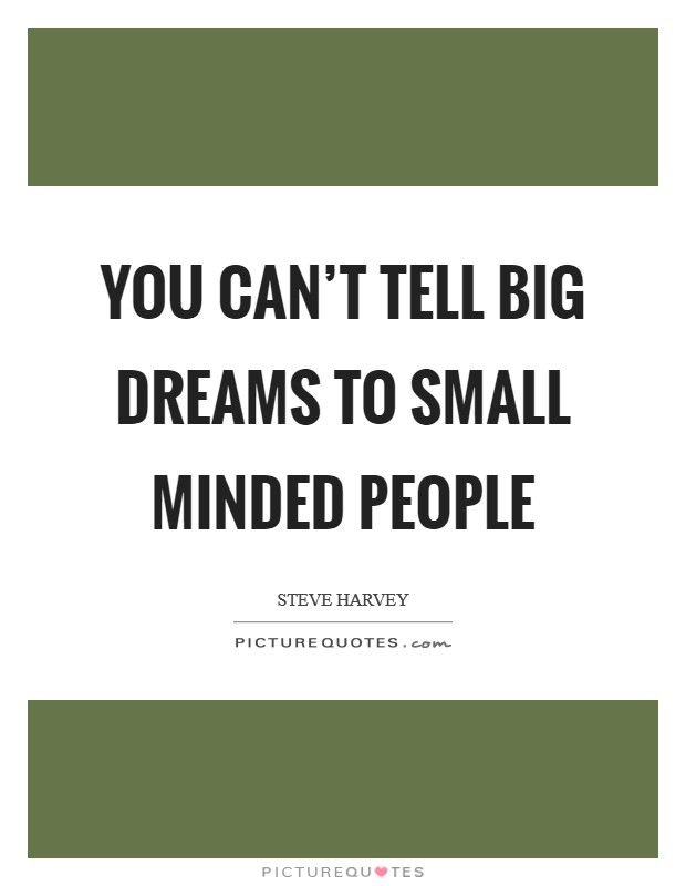 You can't tell big dreams to small minded people Picture Quote #1