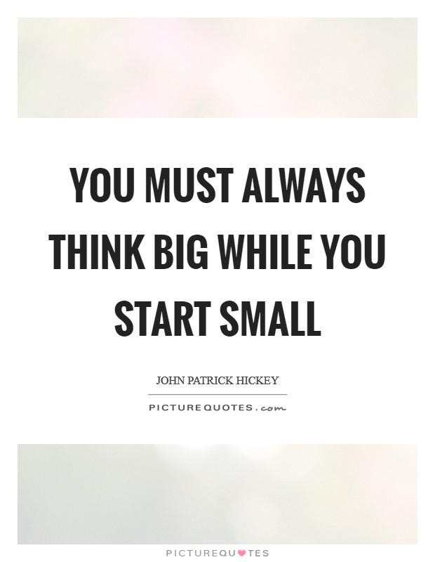 You must always think big while you start small Picture Quote #1