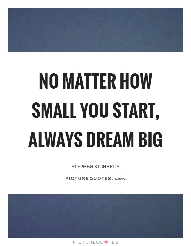 No matter how small you start, always dream big Picture Quote #1