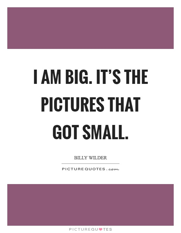 I am big. It's the pictures that got small Picture Quote #1