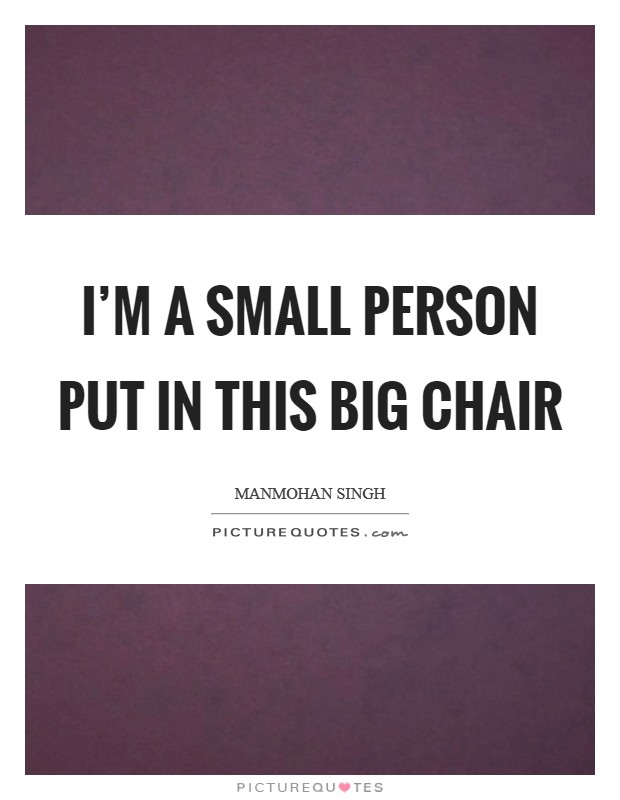 I'm a small person put in this big chair Picture Quote #1