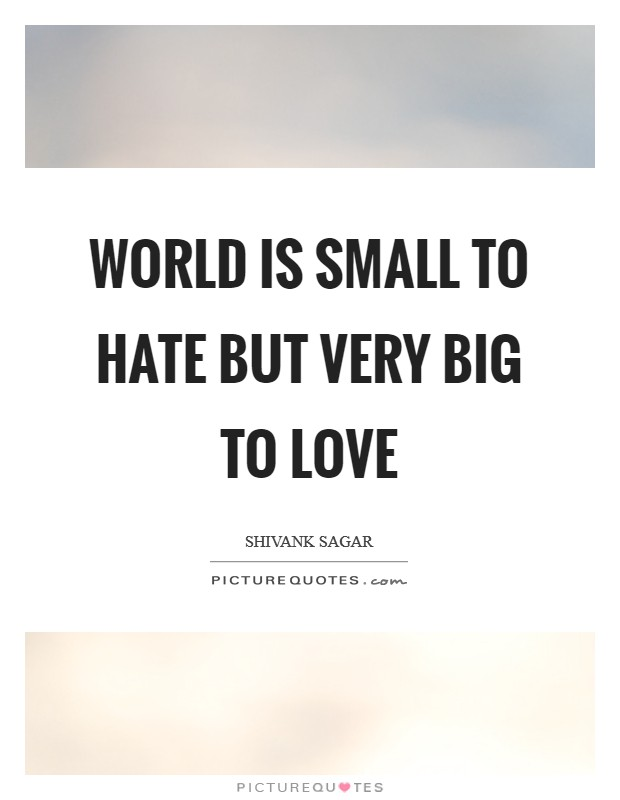 World is small to hate but very big to love Picture Quote #1