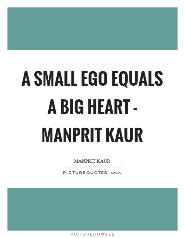 A small ego equals A BIG HEART - Manprit Kaur Picture Quote #1