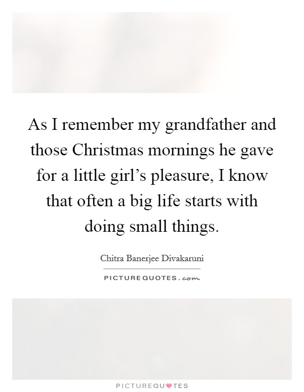 As I remember my grandfather and those Christmas mornings he gave for a little girl's pleasure, I know that often a big life starts with doing small things. Picture Quote #1