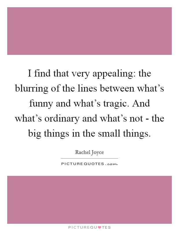 I find that very appealing: the blurring of the lines between what's funny and what's tragic. And what's ordinary and what's not - the big things in the small things Picture Quote #1