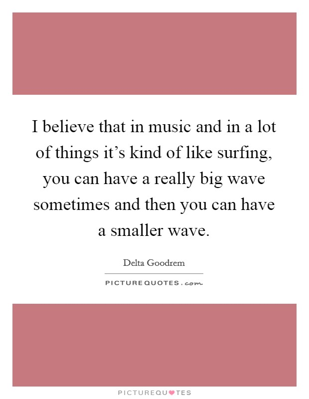I believe that in music and in a lot of things it's kind of like surfing, you can have a really big wave sometimes and then you can have a smaller wave Picture Quote #1
