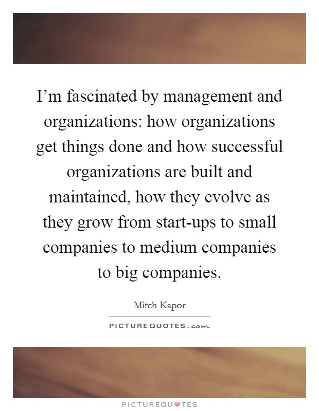 I'm fascinated by management and organizations: how organizations get things done and how successful organizations are built and maintained, how they evolve as they grow from start-ups to small companies to medium companies to big companies Picture Quote #1