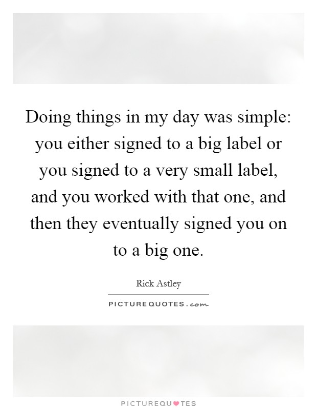 Doing things in my day was simple: you either signed to a big label or you signed to a very small label, and you worked with that one, and then they eventually signed you on to a big one Picture Quote #1